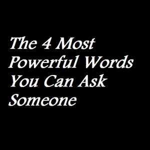 The 4 Most Powerful Words You Can Ask Someone
