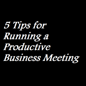 5 Tips for Running a Productive Business Meeting