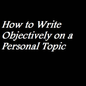How to Write Objectively on a Personal Topic