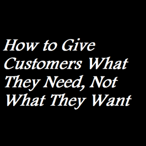 How to Give Customers What They Need, Not What They Want