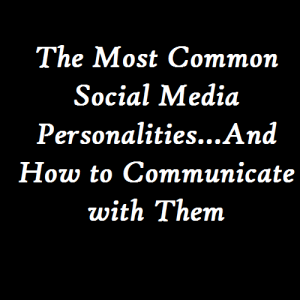 The Most Common Social Media Personalities – And How to Communicate with Them