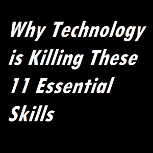 Why Technology is Killing These 11 Essential Skills