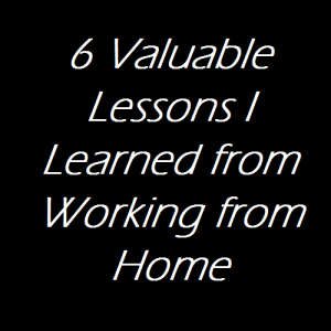 6 Valuable Lessons I Learned from Working from Home