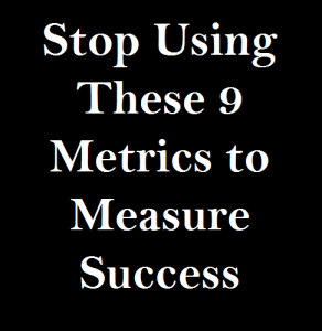 Stop Using These 9 Metrics to Measure Success