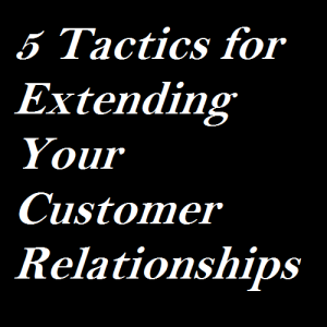 5 Tactics for Extending Your Customer Relationships