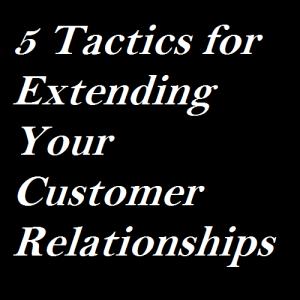 5 Tactics for Extending Your Customer Relationships