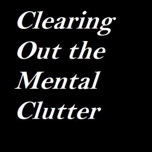 Clearing Out the Mental Clutter