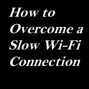 How to Overcome a Slow Wi-Fi Connection