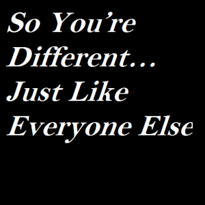 So You're Different…Just Like Everyone Else