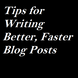Tips for Writing Better, Faster Blog Posts