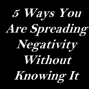 5 Ways You Are Spreading Negativity Without Knowing It