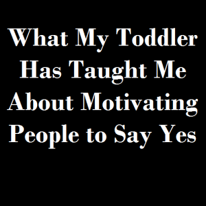 What My Toddler Has Taught Me About Motivating People to Say Yes