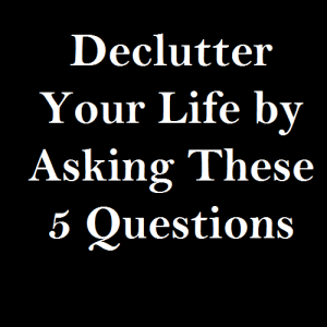 Declutter Your Life by Asking These 5 Questions