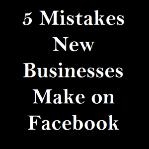 5 Mistakes New Businesses Make on Facebook