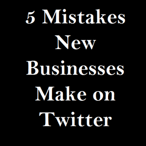 5 Mistakes New Businesses Make on Twitter