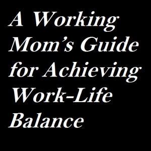 A Working Mom's Guide for Achieving Work-Life Balance