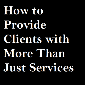 How to Provide Clients with More Than Just Services