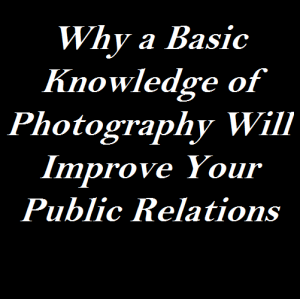 Why a Basic Knowledge of Photography Will Improve Your Public Relations