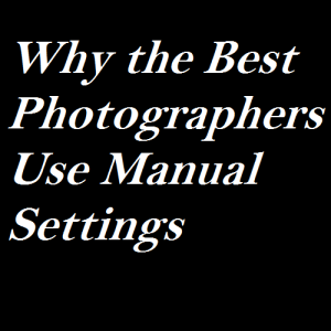 Why the Best Photographers Use Manual Settings