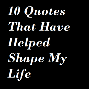 10 Quotes That Have Helped Shape My Life