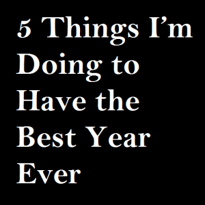 5-things-im-doing-to-have-the-best-year-ever