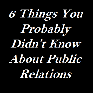 6 Things You Probably Didn't Know About Public Relations