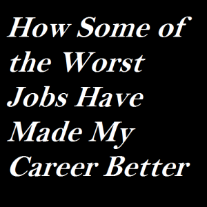 how-some-of-the-worst-jobs-have-made-my-career-better
