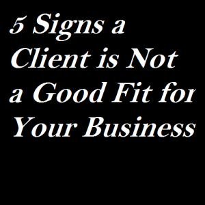 5 Signs a Client is Not a Good Fit for Your Business