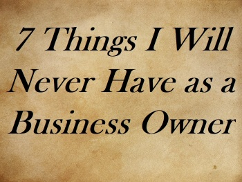 7 Things I Will Never Have as a Business Owner