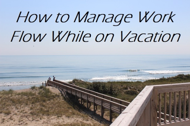 How to Manage Work Flow While on Vacation